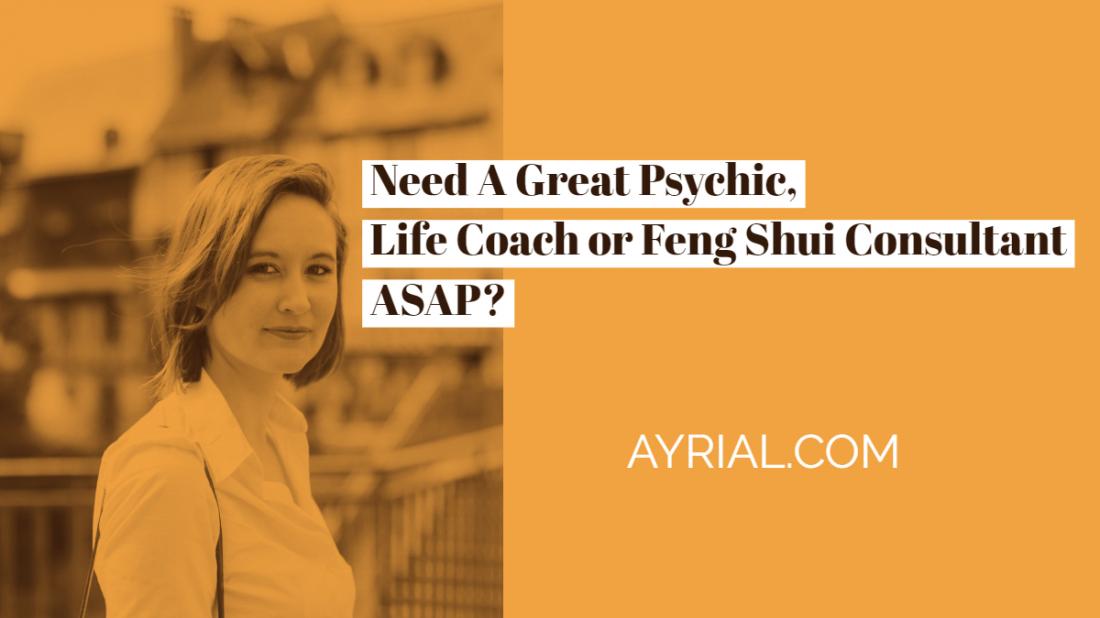 need a psychic, feng shui, life coach asap
